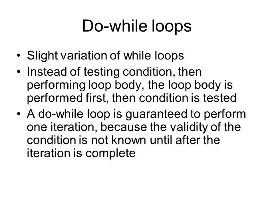 Do-while loops Slight variation of while loops Instead of testing condition, then performing loop body, the loop body is performed first, then condition is tested A do-while loop is guaranteed to perform one iteration, because the validity of the condition is not known until after the iteration is complete