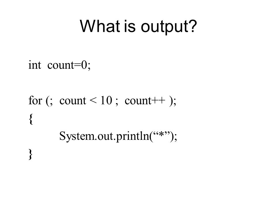 What is output int count=0; for (; count < 10 ; count++ ); { System.out.println( * ); }