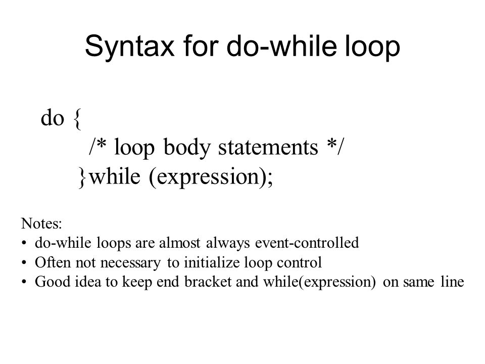 Syntax for do-while loop do { /* loop body statements */ }while (expression); Notes: do-while loops are almost always event-controlled Often not necessary to initialize loop control Good idea to keep end bracket and while(expression) on same line