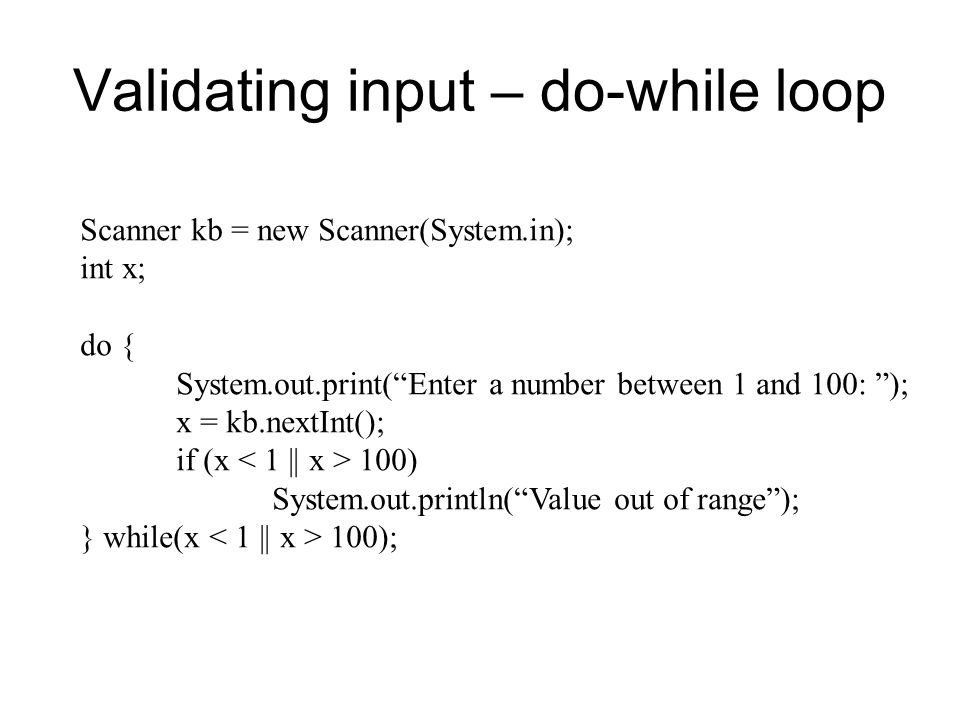 Validating input – do-while loop Scanner kb = new Scanner(System.in); int x; do { System.out.print( Enter a number between 1 and 100: ); x = kb.nextInt(); if (x 100) System.out.println( Value out of range ); } while(x 100);