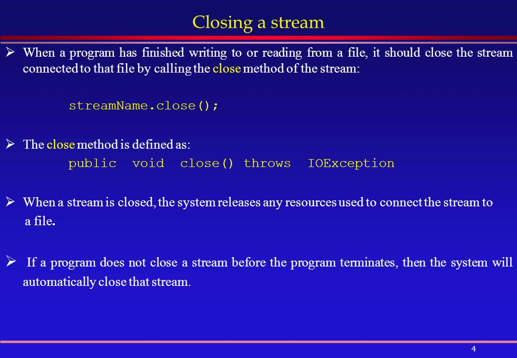 4 Closing a stream  When a program has finished writing to or reading from a file, it should close the stream connected to that file by calling the close method of the stream: streamName.close();  The close method is defined as: public void close() throws IOException  When a stream is closed, the system releases any resources used to connect the stream to a file.