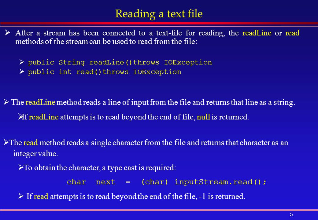 5 Reading a text file  After a stream has been connected to a text-file for reading, the readLine or read methods of the stream can be used to read from the file:  public String readLine()throws IOException  public int read()throws IOException  The readLine method reads a line of input from the file and returns that line as a string.