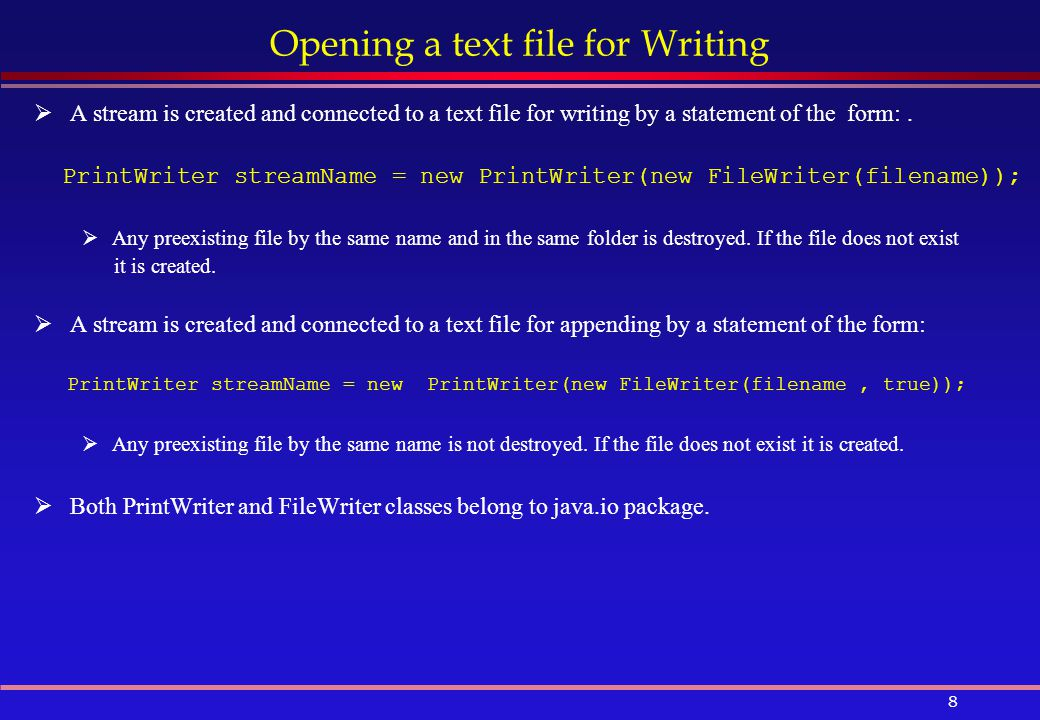 8 Opening a text file for Writing  A stream is created and connected to a text file for writing by a statement of the form:.
