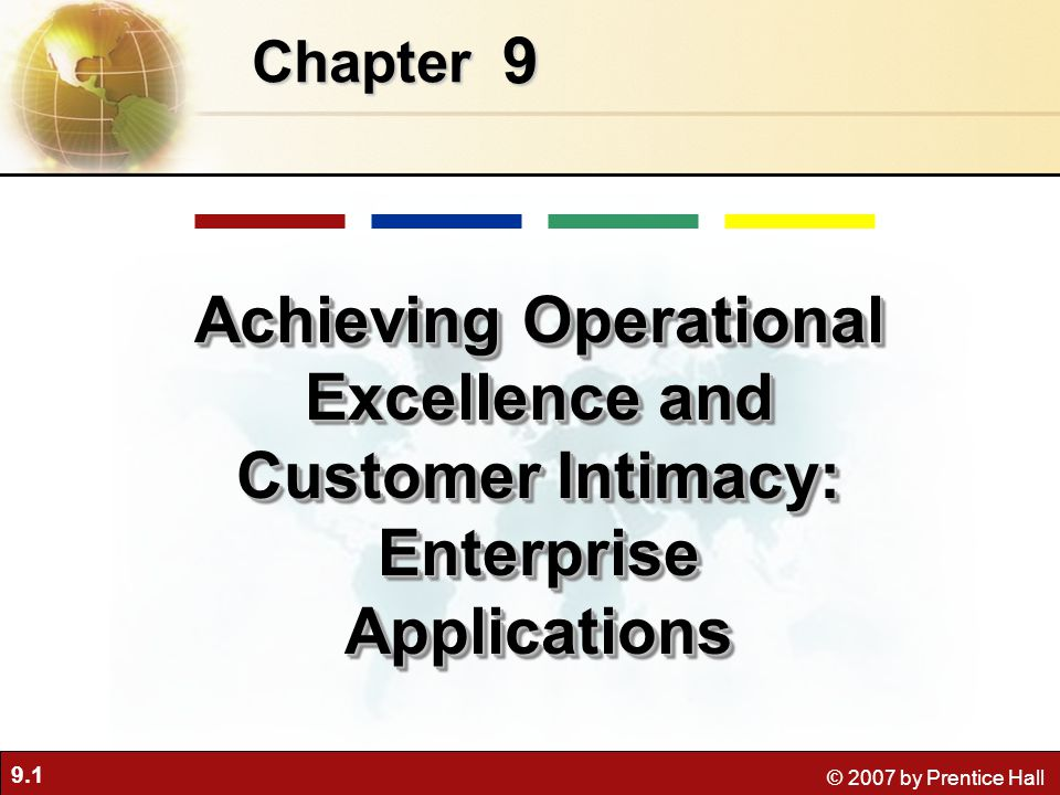 9.1 © 2007 by Prentice Hall 9 Chapter Achieving Operational Excellence and Customer Intimacy: Enterprise Applications