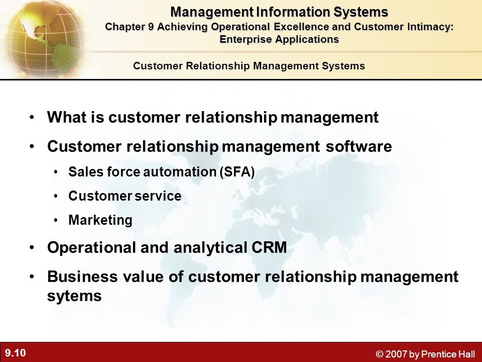 9.10 © 2007 by Prentice Hall Customer Relationship Management Systems What is customer relationship management Customer relationship management software Sales force automation (SFA) Customer service Marketing Operational and analytical CRM Business value of customer relationship management sytems Management Information Systems Chapter 9 Achieving Operational Excellence and Customer Intimacy: Enterprise Applications