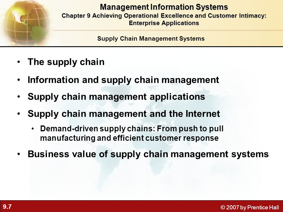 9.7 © 2007 by Prentice Hall Supply Chain Management Systems The supply chain Information and supply chain management Supply chain management applications Supply chain management and the Internet Demand-driven supply chains: From push to pull manufacturing and efficient customer response Business value of supply chain management systems Management Information Systems Chapter 9 Achieving Operational Excellence and Customer Intimacy: Enterprise Applications