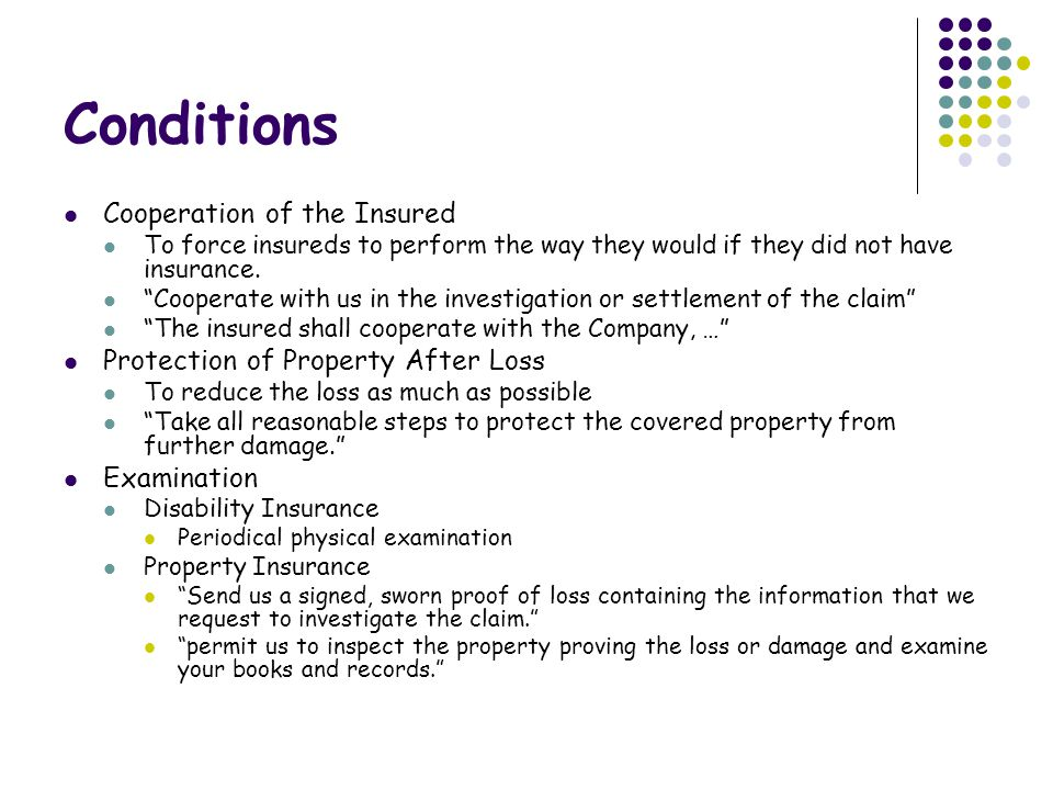 Conditions Cooperation of the Insured To force insureds to perform the way they would if they did not have insurance.