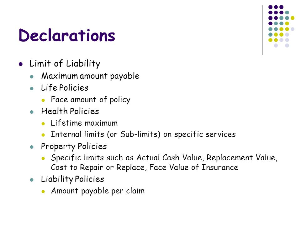 Declarations Limit of Liability Maximum amount payable Life Policies Face amount of policy Health Policies Lifetime maximum Internal limits (or Sub-limits) on specific services Property Policies Specific limits such as Actual Cash Value, Replacement Value, Cost to Repair or Replace, Face Value of Insurance Liability Policies Amount payable per claim