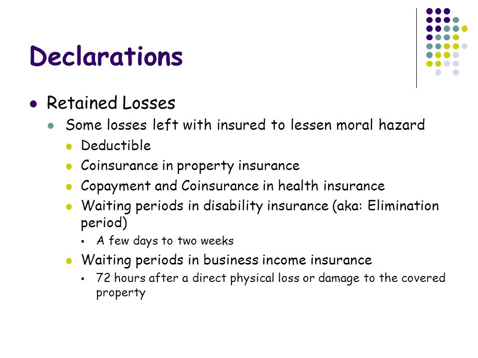 Declarations Retained Losses Some losses left with insured to lessen moral hazard Deductible Coinsurance in property insurance Copayment and Coinsurance in health insurance Waiting periods in disability insurance (aka: Elimination period)  A few days to two weeks Waiting periods in business income insurance  72 hours after a direct physical loss or damage to the covered property