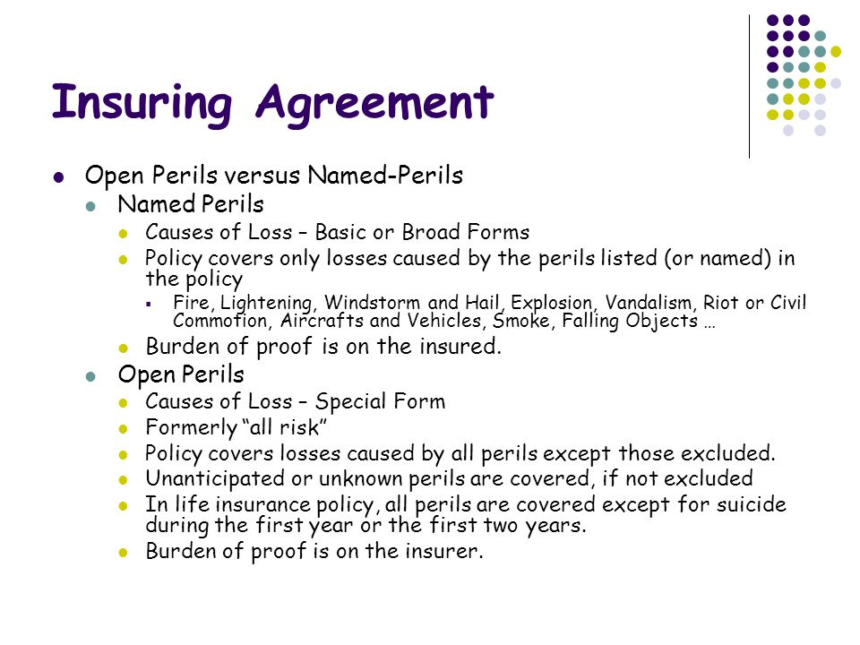 Insuring Agreement Open Perils versus Named-Perils Named Perils Causes of Loss – Basic or Broad Forms Policy covers only losses caused by the perils listed (or named) in the policy  Fire, Lightening, Windstorm and Hail, Explosion, Vandalism, Riot or Civil Commotion, Aircrafts and Vehicles, Smoke, Falling Objects … Burden of proof is on the insured.