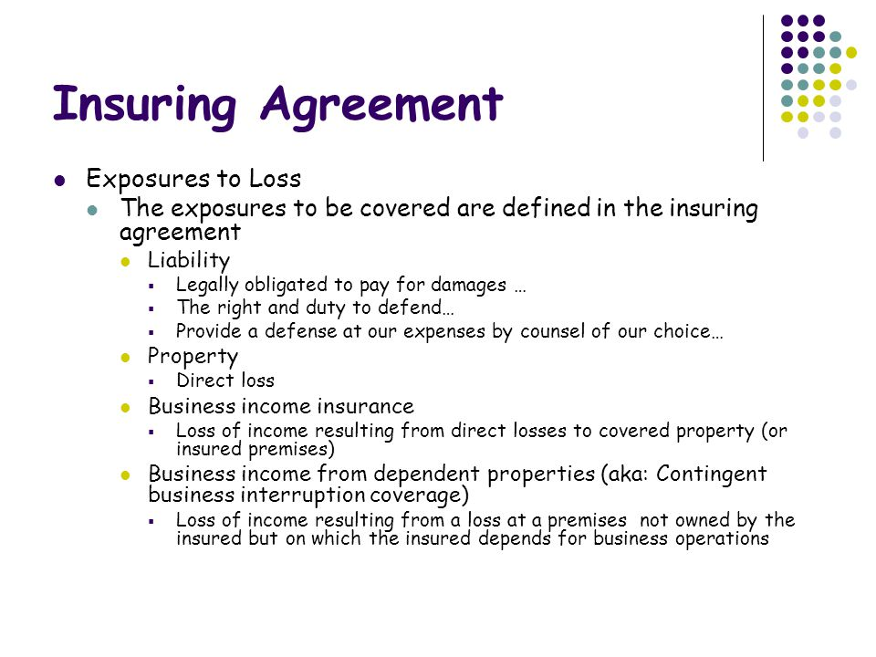 Insuring Agreement Exposures to Loss The exposures to be covered are defined in the insuring agreement Liability  Legally obligated to pay for damages …  The right and duty to defend…  Provide a defense at our expenses by counsel of our choice… Property  Direct loss Business income insurance  Loss of income resulting from direct losses to covered property (or insured premises) Business income from dependent properties (aka: Contingent business interruption coverage)  Loss of income resulting from a loss at a premises not owned by the insured but on which the insured depends for business operations