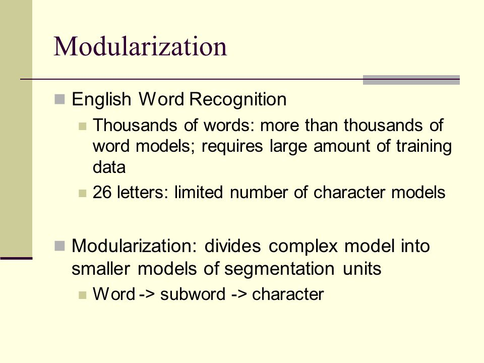 Modularization English Word Recognition Thousands of words: more than thousands of word models; requires large amount of training data 26 letters: limited number of character models Modularization: divides complex model into smaller models of segmentation units Word -> subword -> character