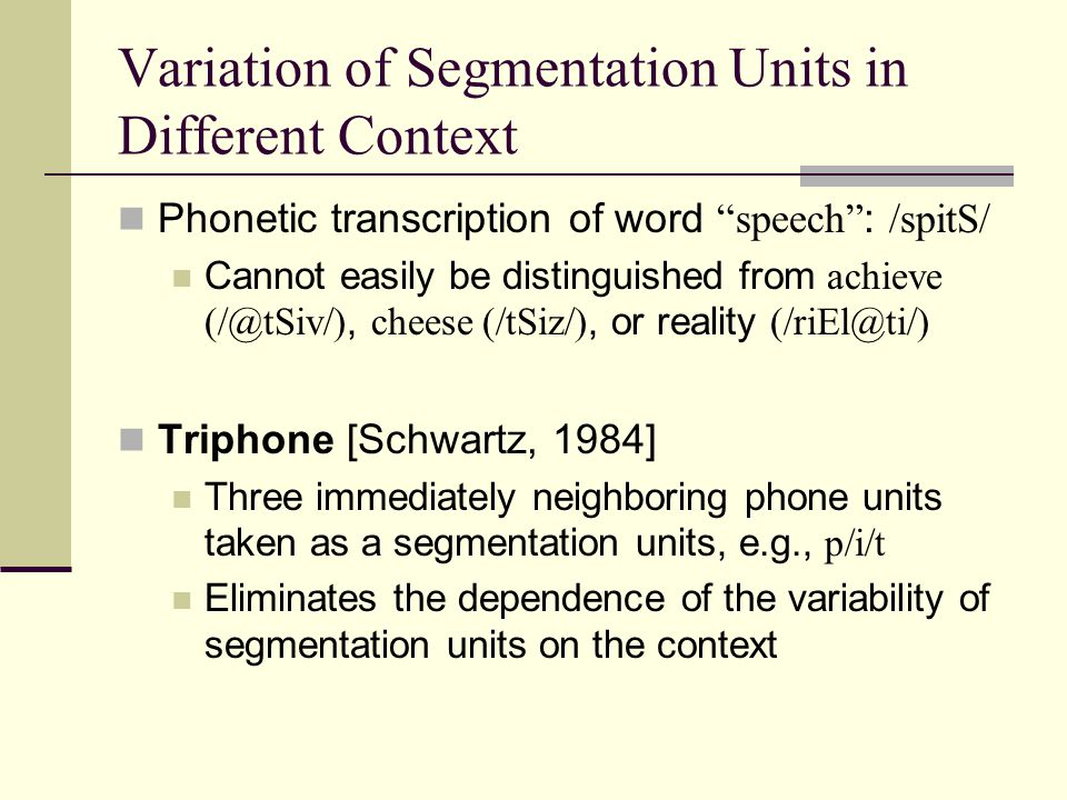 Variation of Segmentation Units in Different Context Phonetic transcription of word speech : /spitS/ Cannot easily be distinguished from achieve cheese (/tSiz/), or reality Triphone [Schwartz, 1984] Three immediately neighboring phone units taken as a segmentation units, e.g., p/i/t Eliminates the dependence of the variability of segmentation units on the context