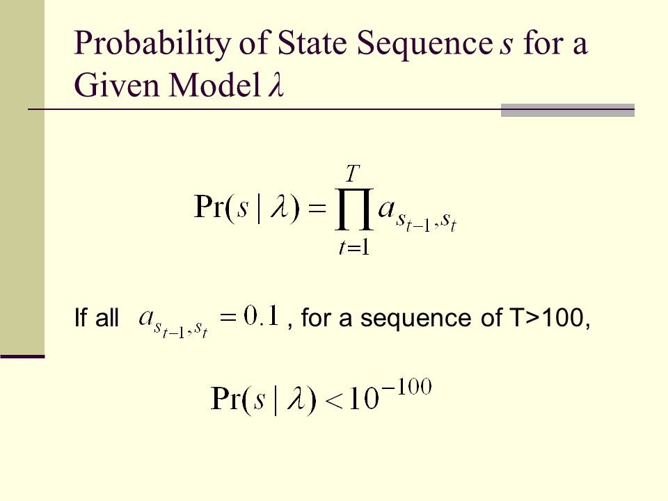 Probability of State Sequence s for a Given Model λ If all, for a sequence of T>100,
