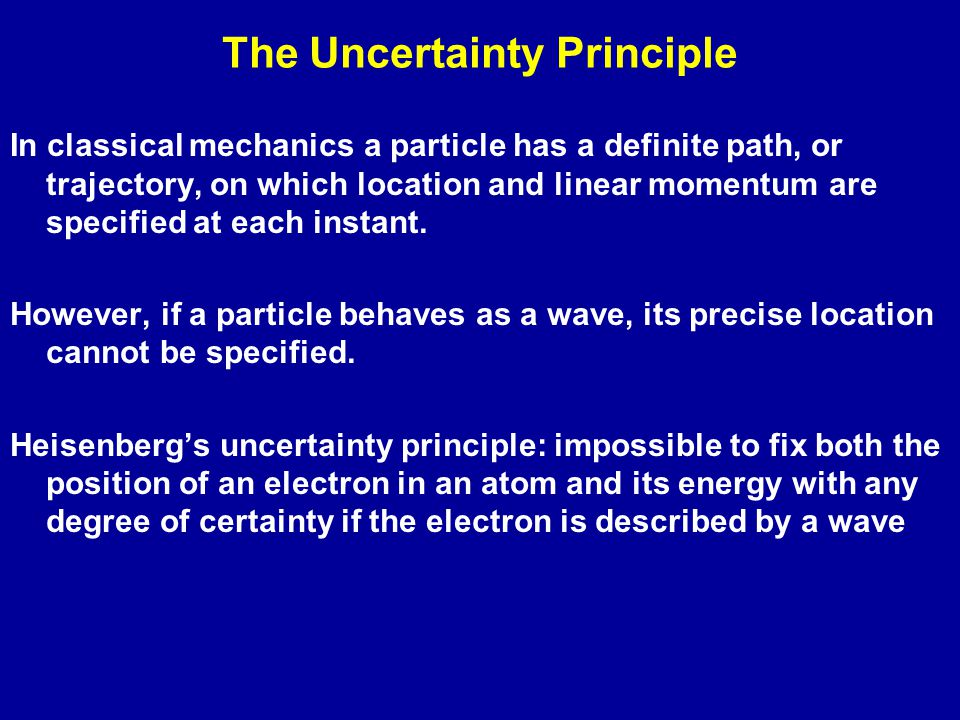 The Uncertainty Principle In classical mechanics a particle has a definite path, or trajectory, on which location and linear momentum are specified at each instant.