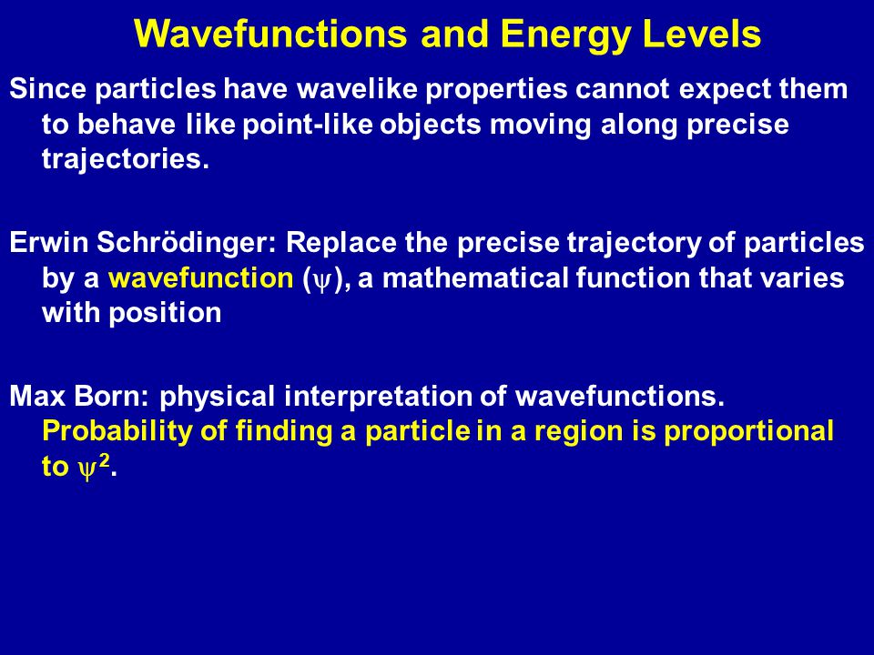 Wavefunctions and Energy Levels Since particles have wavelike properties cannot expect them to behave like point-like objects moving along precise trajectories.