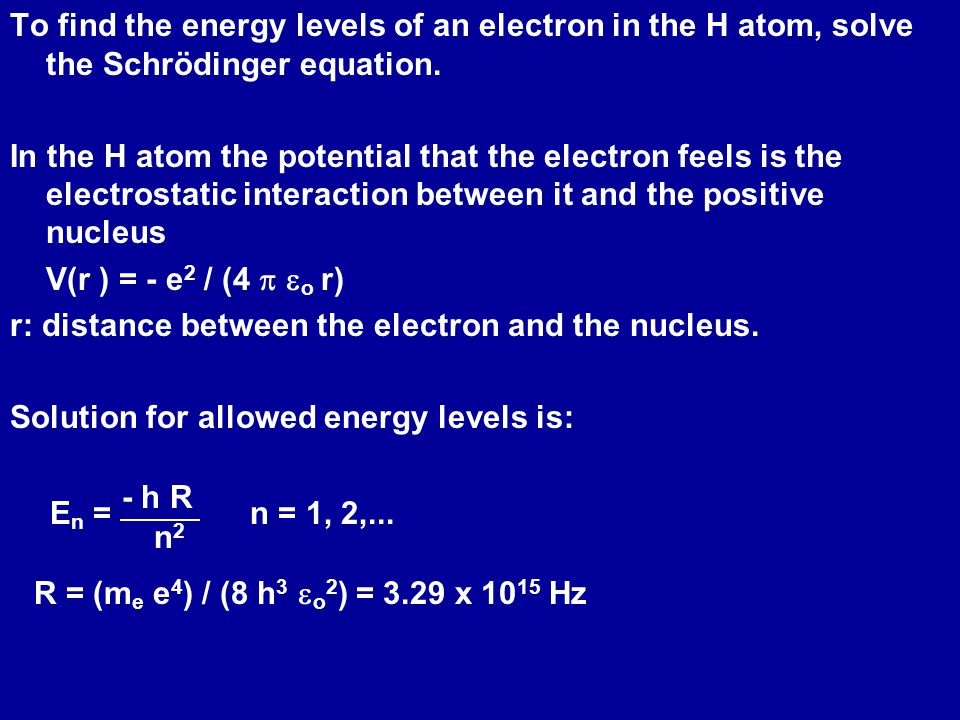To find the energy levels of an electron in the H atom, solve the Schrödinger equation.