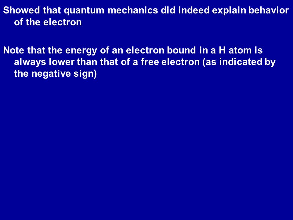 Showed that quantum mechanics did indeed explain behavior of the electron Note that the energy of an electron bound in a H atom is always lower than that of a free electron (as indicated by the negative sign)