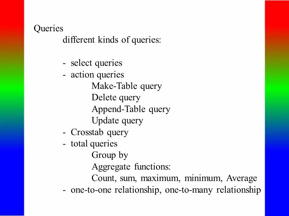 Queries different kinds of queries: - select queries - action queries Make-Table query Delete query Append-Table query Update query - Crosstab query - total queries Group by Aggregate functions: Count, sum, maximum, minimum, Average - one-to-one relationship, one-to-many relationship