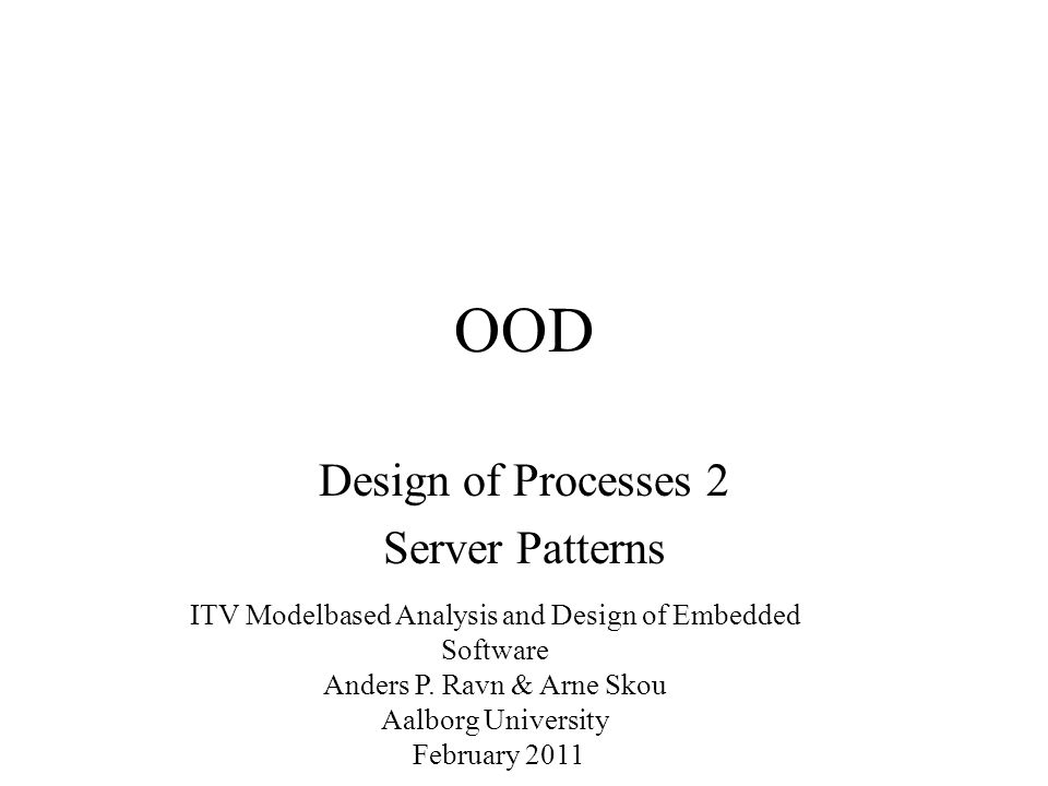 OOD Design of Processes 2 Server Patterns ITV Modelbased Analysis and Design of Embedded Software Anders P.