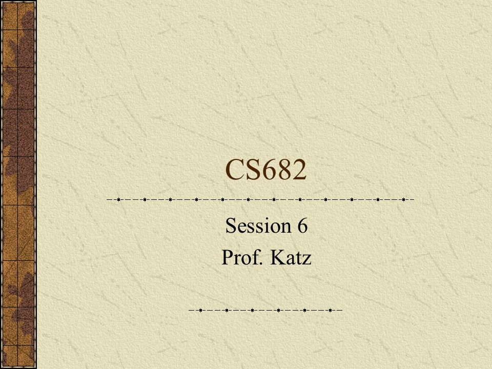 CS682 Session 6 Prof. Katz