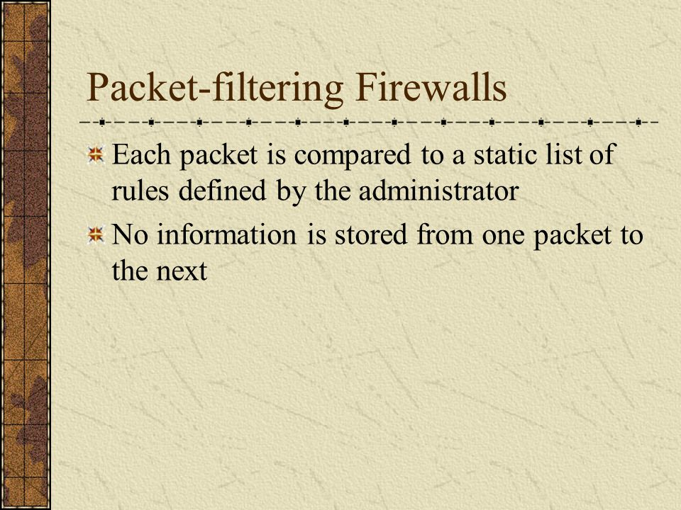 Packet-filtering Firewalls Each packet is compared to a static list of rules defined by the administrator No information is stored from one packet to the next