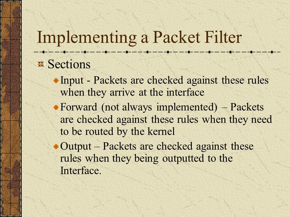 Implementing a Packet Filter Sections Input - Packets are checked against these rules when they arrive at the interface Forward (not always implemented) – Packets are checked against these rules when they need to be routed by the kernel Output – Packets are checked against these rules when they being outputted to the Interface.