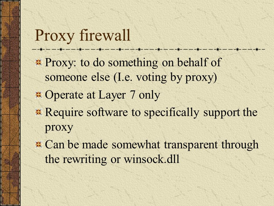 Proxy firewall Proxy: to do something on behalf of someone else (I.e.