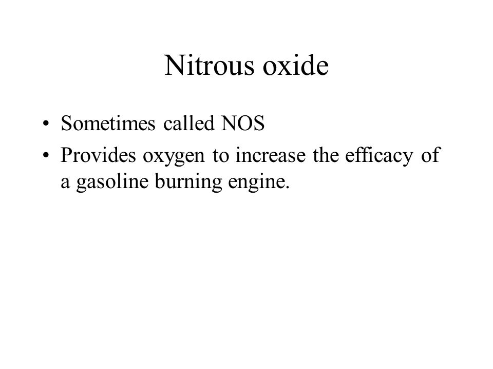 Nitrous oxide Sometimes called NOS Provides oxygen to increase the efficacy of a gasoline burning engine.
