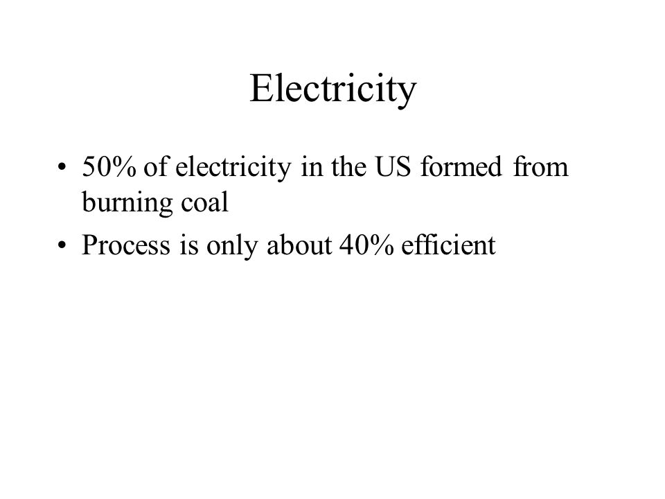 Electricity 50% of electricity in the US formed from burning coal Process is only about 40% efficient