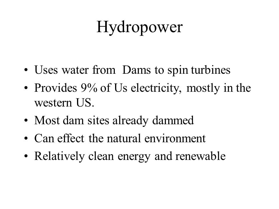 Hydropower Uses water from Dams to spin turbines Provides 9% of Us electricity, mostly in the western US.