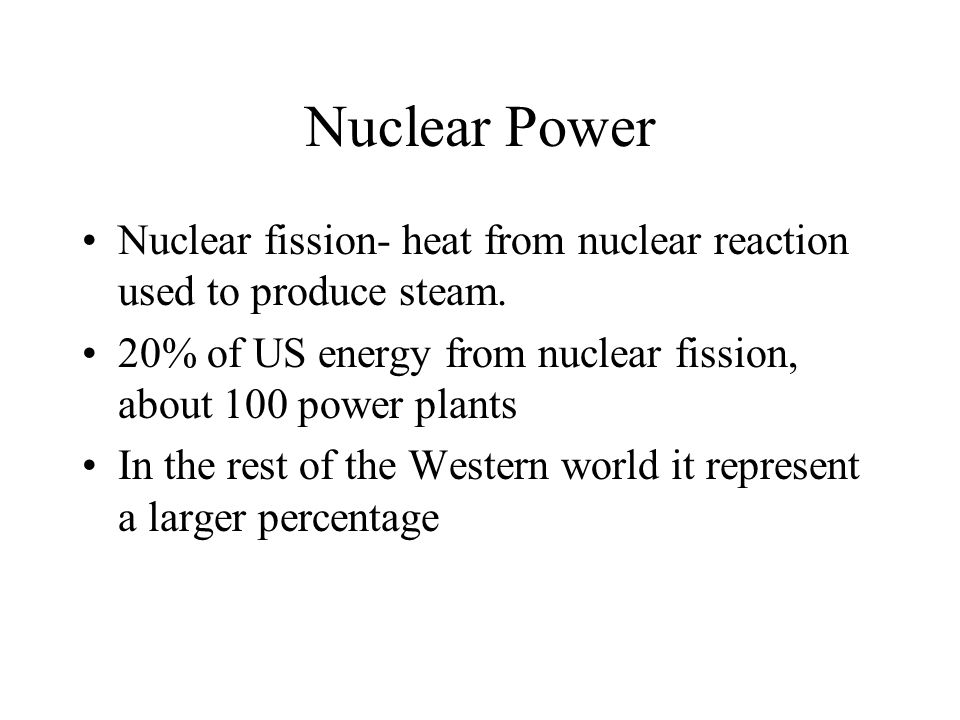 Nuclear Power Nuclear fission- heat from nuclear reaction used to produce steam.