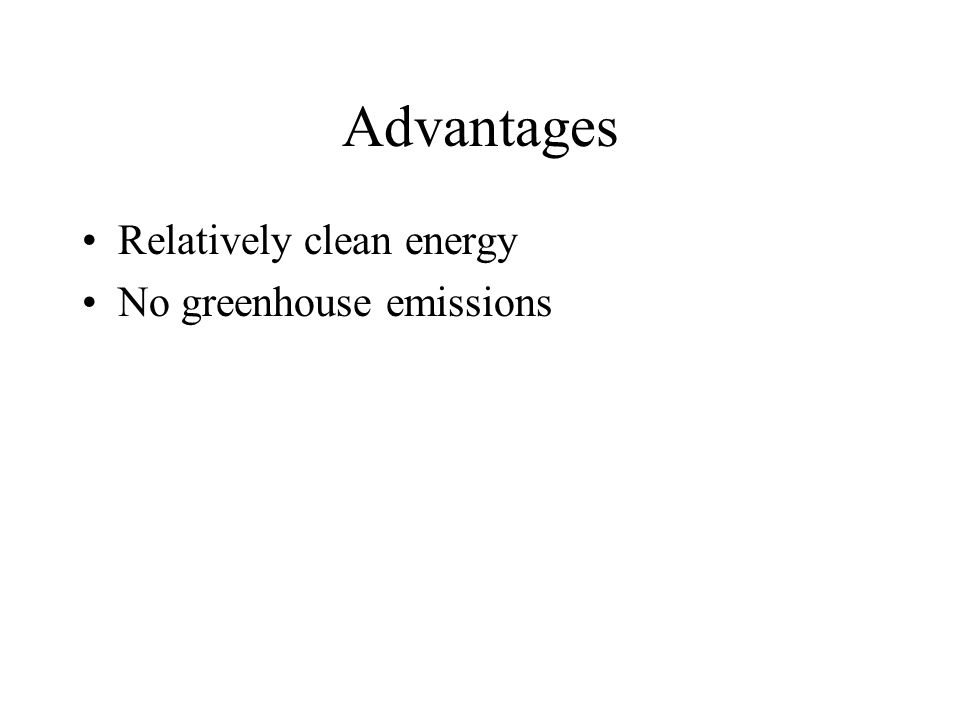Advantages Relatively clean energy No greenhouse emissions