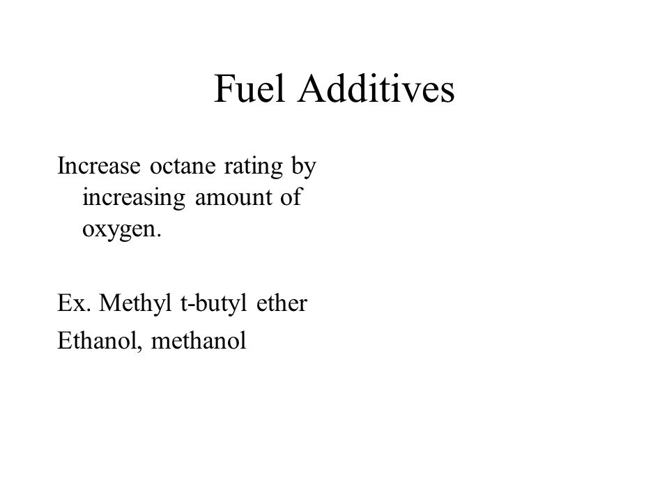 Fuel Additives Increase octane rating by increasing amount of oxygen.