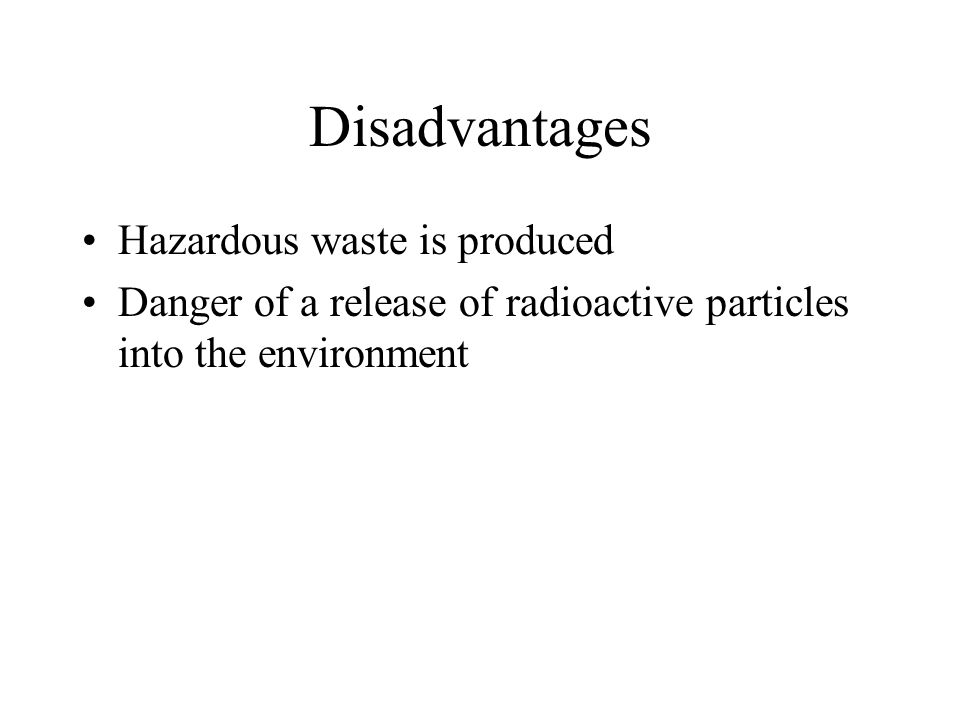 Disadvantages Hazardous waste is produced Danger of a release of radioactive particles into the environment
