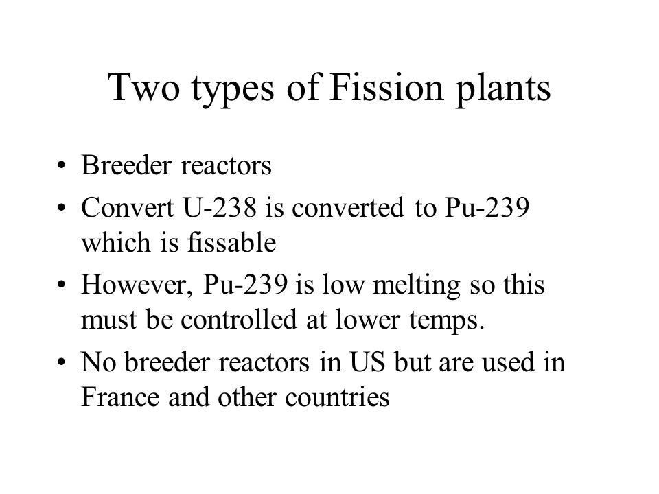 Two types of Fission plants Breeder reactors Convert U-238 is converted to Pu-239 which is fissable However, Pu-239 is low melting so this must be controlled at lower temps.