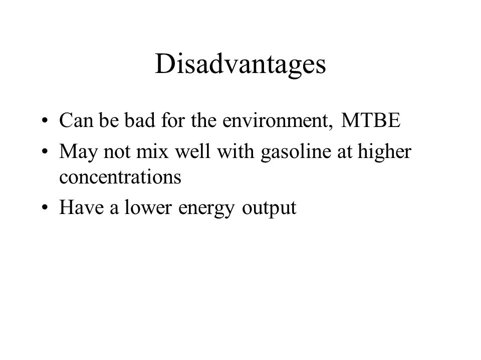 Disadvantages Can be bad for the environment, MTBE May not mix well with gasoline at higher concentrations Have a lower energy output