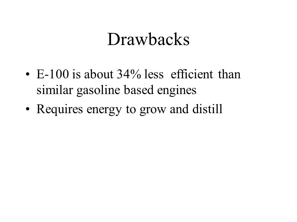 Drawbacks E-100 is about 34% less efficient than similar gasoline based engines Requires energy to grow and distill
