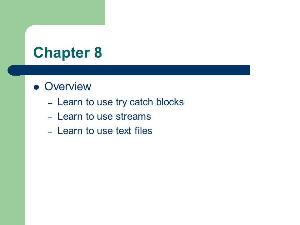 Chapter 8 Overview – Learn to use try catch blocks – Learn to use streams – Learn to use text files