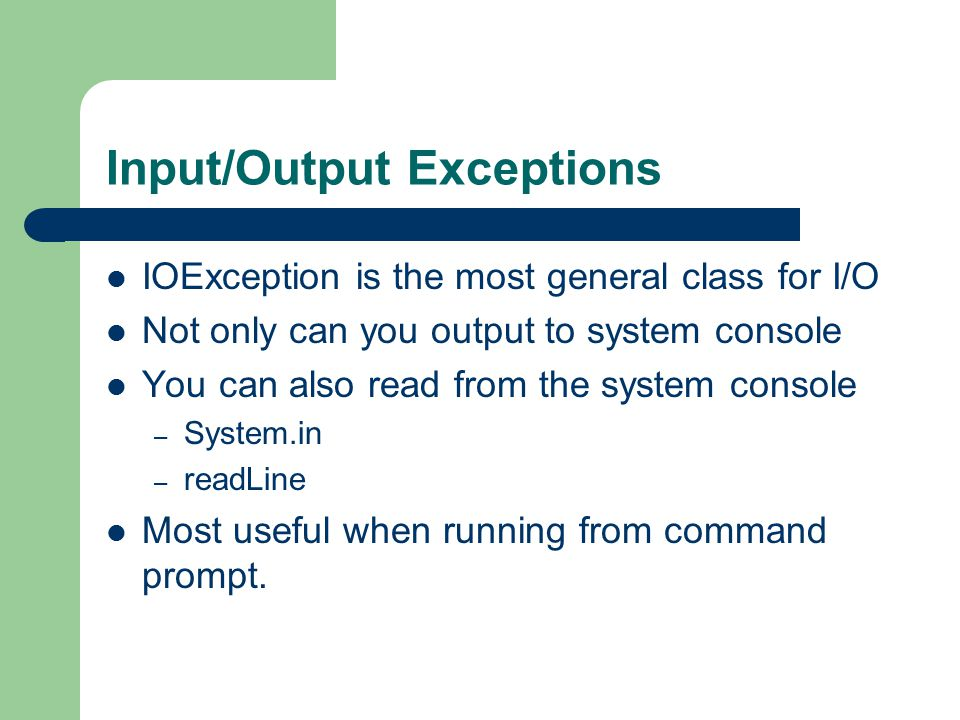 Input/Output Exceptions IOException is the most general class for I/O Not only can you output to system console You can also read from the system console – System.in – readLine Most useful when running from command prompt.