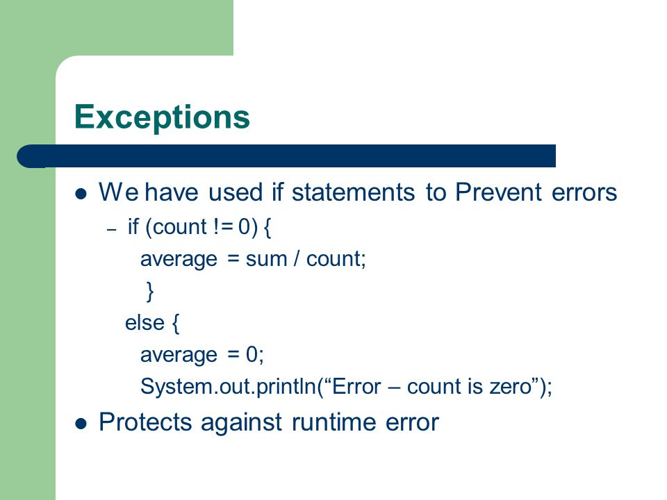 Exceptions We have used if statements to Prevent errors – if (count != 0) { average = sum / count; } else { average = 0; System.out.println( Error – count is zero ); Protects against runtime error