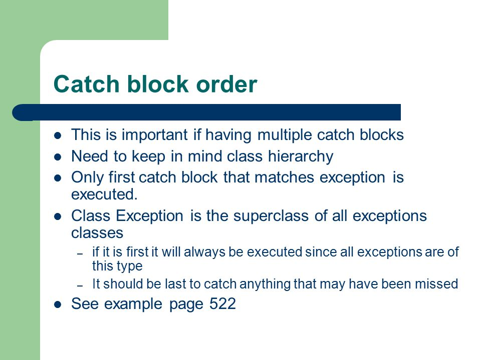 Catch block order This is important if having multiple catch blocks Need to keep in mind class hierarchy Only first catch block that matches exception is executed.