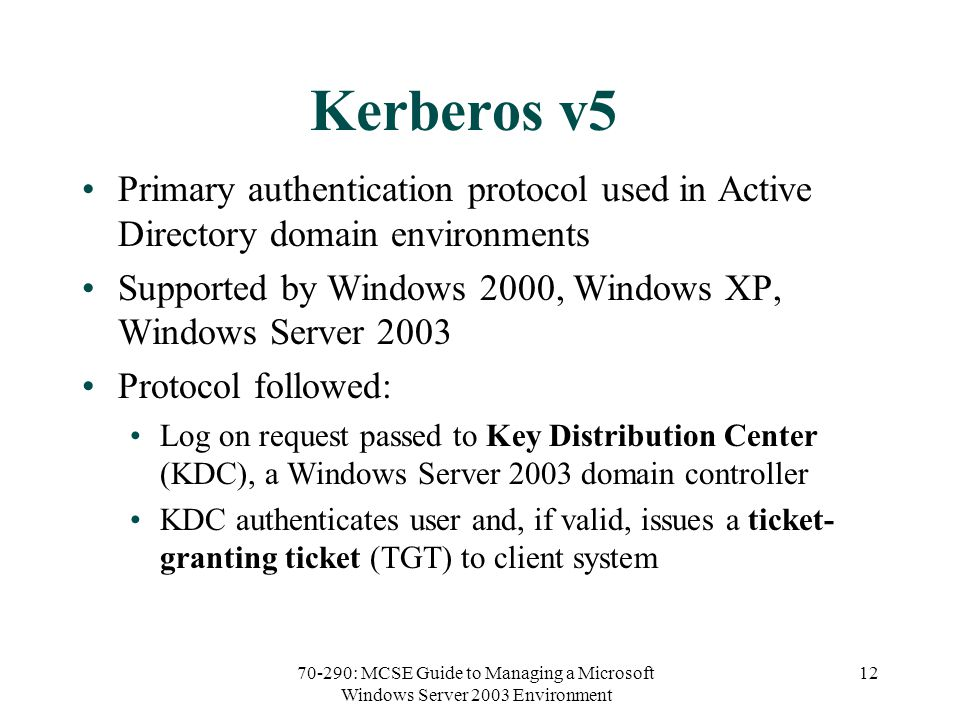 70-290: MCSE Guide to Managing a Microsoft Windows Server 2003 Environment 12 Kerberos v5 Primary authentication protocol used in Active Directory domain environments Supported by Windows 2000, Windows XP, Windows Server 2003 Protocol followed: Log on request passed to Key Distribution Center (KDC), a Windows Server 2003 domain controller KDC authenticates user and, if valid, issues a ticket- granting ticket (TGT) to client system