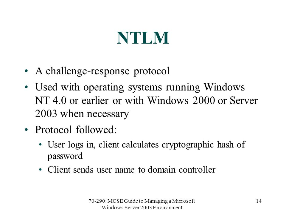 70-290: MCSE Guide to Managing a Microsoft Windows Server 2003 Environment 14 NTLM A challenge-response protocol Used with operating systems running Windows NT 4.0 or earlier or with Windows 2000 or Server 2003 when necessary Protocol followed: User logs in, client calculates cryptographic hash of password Client sends user name to domain controller