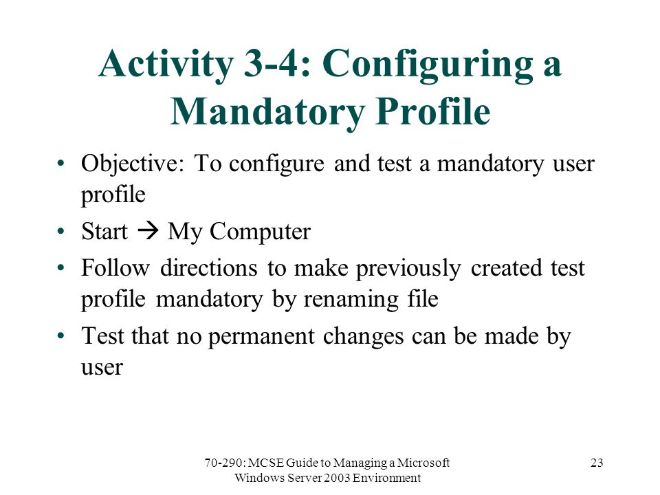 70-290: MCSE Guide to Managing a Microsoft Windows Server 2003 Environment 23 Activity 3-4: Configuring a Mandatory Profile Objective: To configure and test a mandatory user profile Start  My Computer Follow directions to make previously created test profile mandatory by renaming file Test that no permanent changes can be made by user