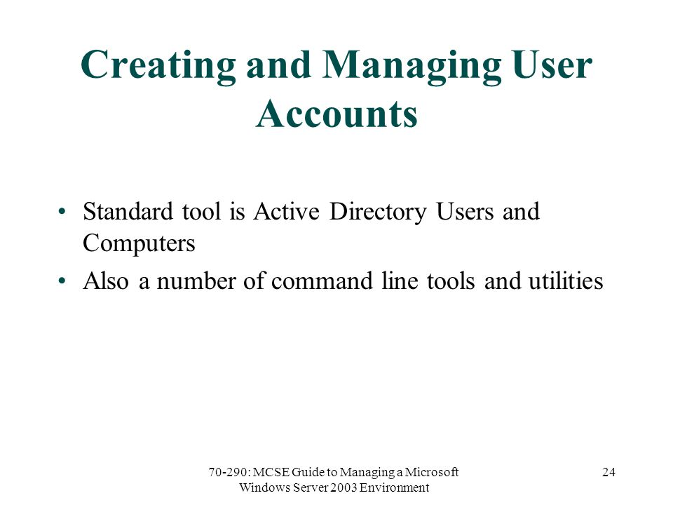 70-290: MCSE Guide to Managing a Microsoft Windows Server 2003 Environment 24 Creating and Managing User Accounts Standard tool is Active Directory Users and Computers Also a number of command line tools and utilities