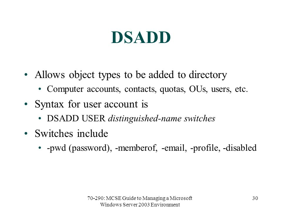 70-290: MCSE Guide to Managing a Microsoft Windows Server 2003 Environment 30 DSADD Allows object types to be added to directory Computer accounts, contacts, quotas, OUs, users, etc.