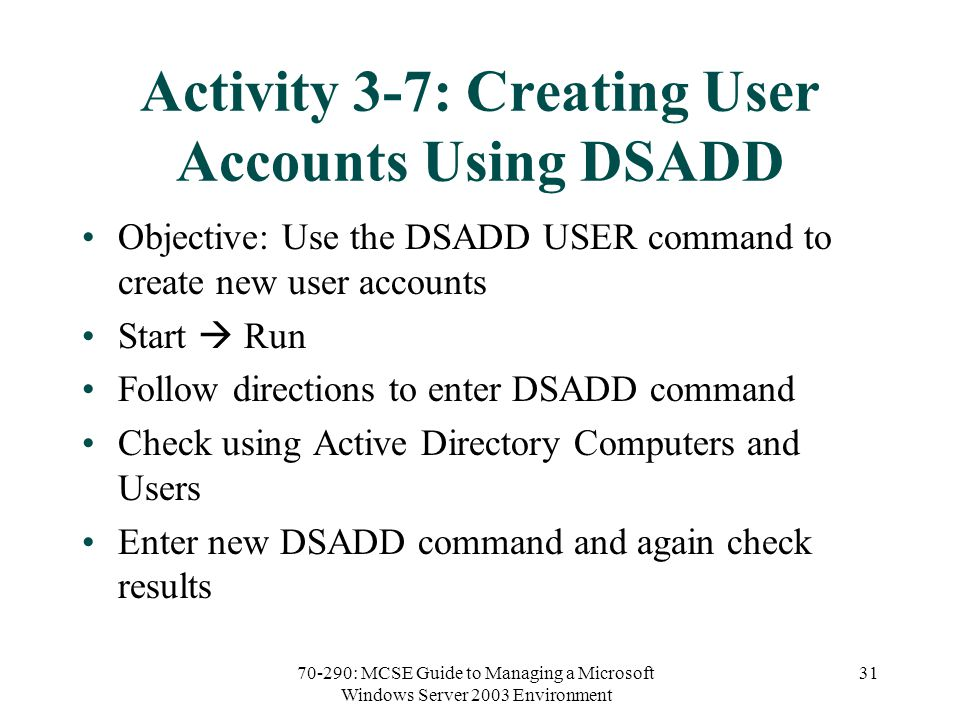 70-290: MCSE Guide to Managing a Microsoft Windows Server 2003 Environment 31 Activity 3-7: Creating User Accounts Using DSADD Objective: Use the DSADD USER command to create new user accounts Start  Run Follow directions to enter DSADD command Check using Active Directory Computers and Users Enter new DSADD command and again check results