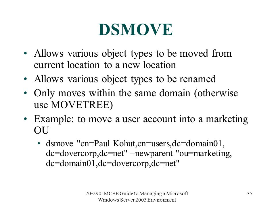 70-290: MCSE Guide to Managing a Microsoft Windows Server 2003 Environment 35 DSMOVE Allows various object types to be moved from current location to a new location Allows various object types to be renamed Only moves within the same domain (otherwise use MOVETREE) Example: to move a user account into a marketing OU dsmove cn=Paul Kohut,cn=users,dc=domain01, dc=dovercorp,dc=net –newparent ou=marketing, dc=domain01,dc=dovercorp,dc=net