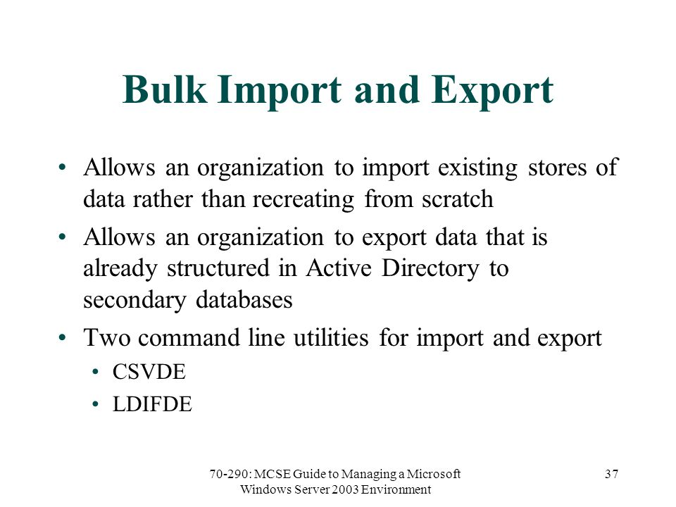 70-290: MCSE Guide to Managing a Microsoft Windows Server 2003 Environment 37 Bulk Import and Export Allows an organization to import existing stores of data rather than recreating from scratch Allows an organization to export data that is already structured in Active Directory to secondary databases Two command line utilities for import and export CSVDE LDIFDE